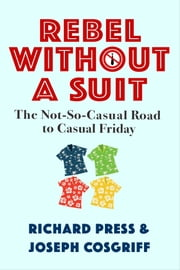 Rebel Without A Suit: The Not-So-Casual Road to Casual Friday ebook by Richard Press,Joseph Cosgriff