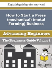 How to Start a Press (mechanical) (metal Forming) Business (Beginners Guide) ebook by Marx Camarillo,Sam Enrico