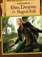 A Field Guide to Elves, Dwarves, and Other Magical Folk ebook by A. J. Sautter,Colin Michael Ashcroft