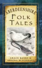 Aberdeenshire Folk Tales ebook by Grace Banks, Sheena Blackhall