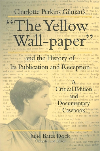 "Charlotte Perkins Gilman's ""The Yellow Wall-paper"" and the History of Its Publication and Reception - A Critical Edition and Documentary Casebook ebook by"
