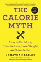 The Calorie Myth - How to Eat More, Exercise Less, Lose Weight, and Live Better ebook by Jonathan Bailor