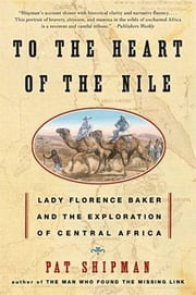 To the Heart of the Nile - Lady Florence Baker and the Exploration of Central Africa ebook by Pat Shipman
