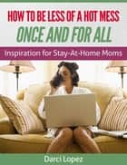 How to be Less of a Hot Mess Once and For All (Inspiration for Stay-at-home Moms) ebook by Darci Lopez