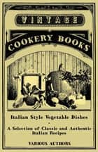 Italian Style Vegetable Dishes - A Selection of Classic and Authentic Italian Recipes (Italian Cooking Series) ebook by Various
