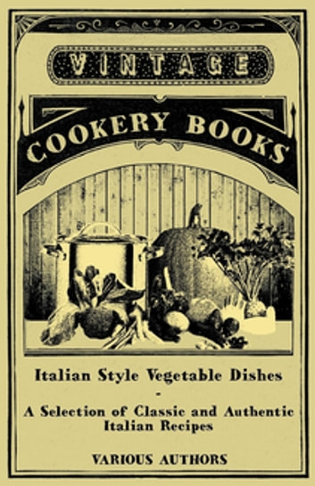 Italian Style Vegetable Dishes - A Selection of Classic and Authentic Italian Recipes (Italian Cooking Series) ebook by Various Authors