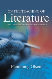 On the Teaching of Literature - From Charismatic Secrecy to Joyful Revelation ebook by Flemming Olsen