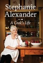 A Cook's Life ebook by Stephanie Alexander