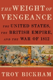 The Weight of Vengeance - The United States, the British Empire, and the War of 1812 ebook by Troy Bickham