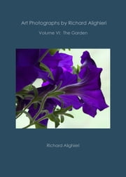 Art Photographs by Richard Alighieri: Volume VI - The Garden ebook by Richard Alighieri
