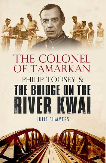 The Colonel of Tamarkan - Philip Toosey and the Bridge on the River Kwai ebook by Julie Summers