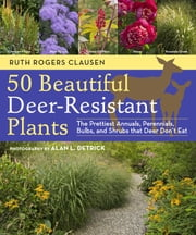 50 Beautiful Deer-Resistant Plants - The Prettiest Annuals, Perennials, Bulbs, and Shrubs that Deer Don't Eat ebook by Ruth Rogers Clausen,Alan L. Detrick