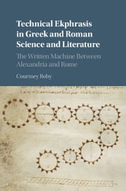 Technical Ekphrasis in Greek and Roman Science and Literature - The Written Machine between Alexandria and Rome ebook by Courtney Roby