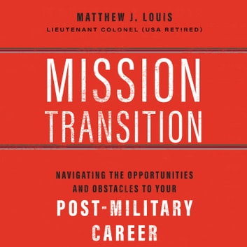 Mission Transition - Navigating the Opportunities and Obstacles to Your Post-Military Career audiobook by Matthew J. Louis
