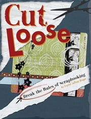 Cut Loose: Break the Rules of Scrapbooking ebook by Rieger, Crystal Jeffrey
