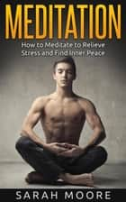 Meditation: How to Meditate to Relieve Stress and Find Inner Peace ebook by Sarah Moore