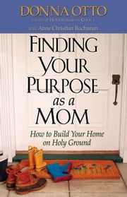 Finding Your Purpose as a Mom: How to Build Your Home on Holy Ground ebook by Otto, Donna