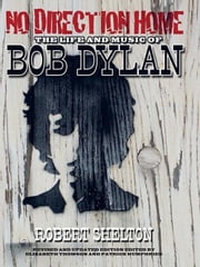 No Direction Home: The Life and Music of Bob Dylan ebook by Shelton, Robert