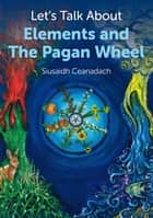 Let's Talk About Elements and The Pagan Wheel ebook by Siusaidh Ceanadach