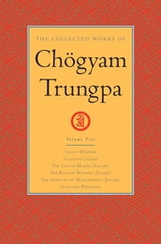 The Collected Works of Chogyam Trungpa: Volume Five - Crazy Wisdom; Illusion's Game; The Life of Marpa (Excerpts); The Rain of Wisdom (Excerpts); The Sadhana of Mahamudra (Excerpts); Selected Writings ebook by Chogyam Trungpa