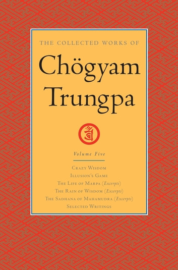 The Collected Works of Chögyam Trungpa: Volume 5 - Crazy Wisdom; Illusion's Game; The Life of Marpa (Excerpts); The Rain of Wisdom (Excerpts); The Sadhana of Mahamudra (Excerpts); Selected Writings ebook by Chogyam Trungpa