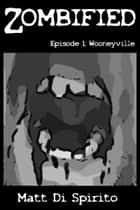Zombified, Episode 1: Wooneyville ebook by Matt Di Spirito