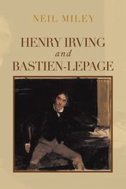 Henry Irving and Bastien-Lepage ebook by Neil Miley