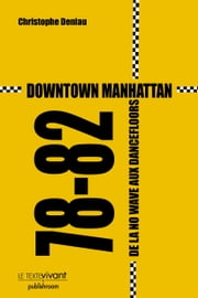 Downtown Manhattan 78-82 - De la no wave aux dancefloors ebook by Christophe Deniau
