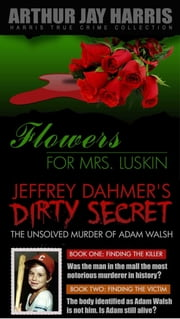 Box Set: Flowers for Mrs. Luskin and The Unsolved Murder of Adam Walsh Books One and Two ebook by Arthur Jay Harris