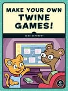 Make Your Own Twine Games! ebook by Anna Anthropy
