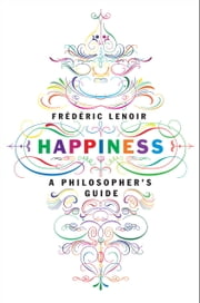 Happiness - A Philosopher's Guide ebook by Frederic Lenoir,Andrew Brown