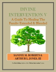 Divine Intervention V - A Guide To Healing The Family: Extended & Blended ebook by Arthur Jones III