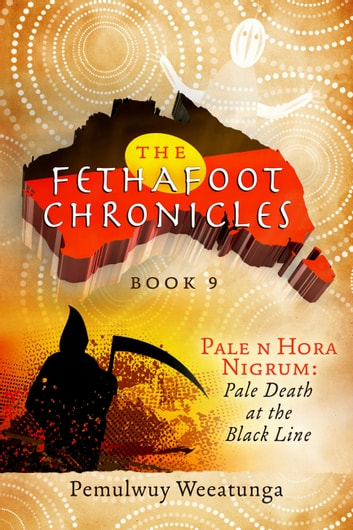 The Fethafoot Chronicles - Pale n Hora Nigrum: Pale Death At the Black Line ebook by Pemulwuy Weeatunga