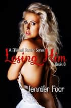 Losing Him - Mitchell family Series Book 8 ebook by Jennifer Foor