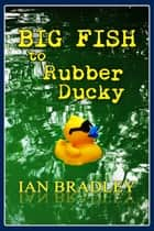 Big Fish to Rubber Ducky ebook by Ian Bradley