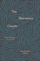 The Marvelous Clouds - Toward a Philosophy of Elemental Media ebook by John Durham Peters