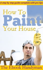 How To Paint Your House ebook by The Ebook Handyman