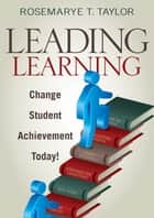 Leading Learning - Change Student Achievement Today! ebook by Rosemarye T. Taylor