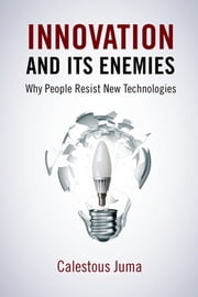 Innovation and Its Enemies - Why People Resist New Technologies ebook by Calestous Juma