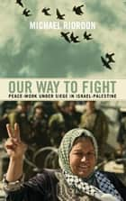 Our Way to Fight - Peace-Work Under Siege in Israel-Palestine ebook by Michael Riordon