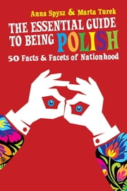 The Essential Guide to Being Polish - 50 Facts & Facets of Nationhood ebook by Anna Spysz, Marta Turek, Lech Walesa