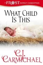 What Child Is This: Frost Family Christmas - Frost Family & Friends, #1 ebook by C. J. Carmichael