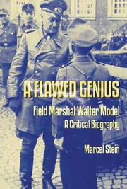 A Flawed Genius - Field Marshal Walter Model, A Critical Biography ebook by Marcel Stein