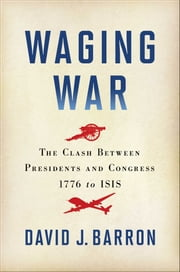 Waging War - The Clash Between Presidents and Congress, 1776 to ISIS ebook by David J. Barron