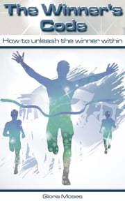 The Winner's Code - How to Unleash the Winner Within ebook by Gloria Moses