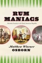 Rum Maniacs - Alcoholic Insanity in the Early American Republic ebook by Matthew Warner Osborn