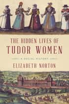 The Hidden Lives of Tudor Women: A Social History ebook by Elizabeth Norton