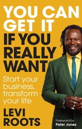 You Can Get It If You Really Want - Start Your Business, Transform Your Life ebook by Levi Roots