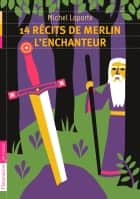 14 récits de Merlin l'enchanteur ebook by Michel Laporte, Frédéric Sochard