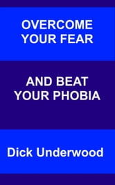 Overcome Your Fear and Beat Your Phobia ebook by Dick Underwood